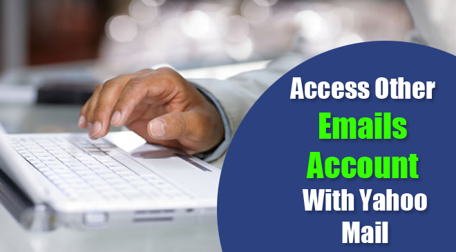 Access Other Emails Account With Yahoo Mail